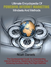 Ultimate Encyclopedia Of Powerful Internet Marketing Mindsets And Methods - The Quintessential Guide To Understanding Internet Marketing, Mastering It's Psychology And Achieving Success ebook by Noah Daniels
