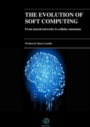 The evolution of Soft Computing - From neural networks to cellular automata ebook by Marco Casella