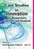 Case Studies in Innovation Research: For Researchers, Teachers and Students ebook by Heather  Fulford