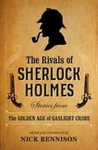 The Rivals of Sherlock Holmes - Stories from the Golden Age of Gaslight Crime ebook by Nick Rennison