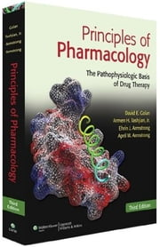 Principles of Pharmacology: The Pathophysiologic Basis of Drug Therapy - The Pathophysiologic Basis of Drug Therapy ebook by David E. Golan,Armen H. Tashjian,Ehrin J. Armstrong,April W. Armstrong