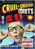Cruel and Unusual Idiots: Chronicles of Meanness and Stupidity ebook by Leland Gregory
