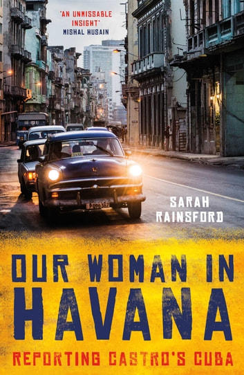 Our Woman in Havana - Reporting Castro's Cuba ebook by Sarah Rainsford