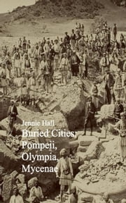 Buried Cities: Pompeii, Olympia, Mycenae ebook by Jennie Hall