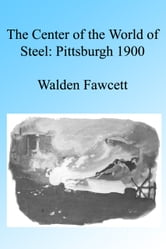 The Center of the World of Steel: Pittsburgh 1900. Illustrated ebook by Walden Fawcett