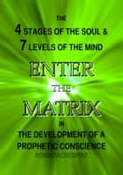 Enter the Matrix - The 4 Stages of the Soul and 7 Levels of the Mind in the Development of a Prophetic Conscience ebook by Robin Sacredfire