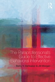 The Paraprofessional's Guide to Effective Behavioral Intervention ebook by Betty Y. Ashbaker,Jill Morgan