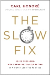 The Slow Fix - Solve Problems, Work Smarter, and Live Better In a World Addicted to Speed ebook by Carl Honore