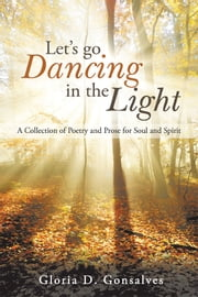Let'S Go Dancing in the Light - A Collection of Poetry and Prose for Soul and Spirit ebook by Gloria D. Gonsalves