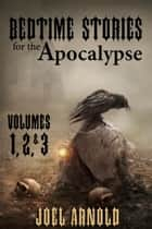 Bedtime Stories for the Apocalypse, Volumes 1, 2, & 3 ebook by Joel Arnold