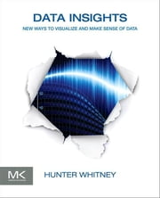 Data Insights - New Ways to Visualize and Make Sense of Data ebook by Hunter Whitney