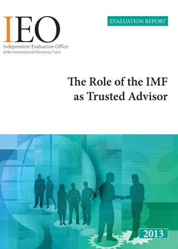 Independent Evaluation Report: The Role of the IMF as Trusted Advisor ebook by
