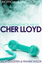 101 Amazing Facts about Cher Lloyd ebook by Jack Goldstein
