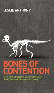 Bones of Contention: Inside the Struggle to Unearth the Great Rocky Mountain Dinosaur Discovery ebook by Leslie Anthony