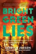 Bright Green Lies - How the Environmental Movement Lost Its Way and What We Can Do About It ebook by Derrick Jensen, Lierre Keith, Max Wilbert