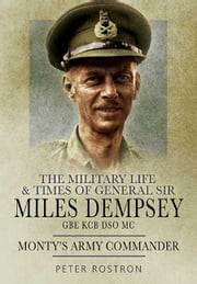 The Military Life and Times of General Sir Miles Dempsey - Monty's Army Commander ebook by Rostron, Peter
