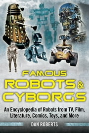 Famous Robots and Cyborgs - An Encyclopedia of Robots from TV, Film, Literature, Comics, Toys, and More ebook by Dan Roberts