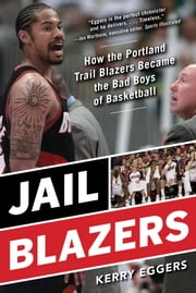 Jail Blazers - How the Portland Trail Blazers Became the Bad Boys of Basketball ebook by Kerry Eggers