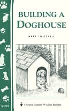Building a Doghouse - (Storey's Country Wisdom Bulletins A-269) ebook by Mary Twitchell