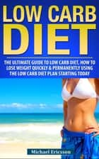 Low Carb Diet: The Ultimate Guide To The Low Carb Diet - How To Lose Weight Quickly And Permanently Using The Low Carb Diet Starting Today ebook by Dr. Michael Ericsson
