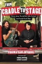 From Cradle to Stage ebook by Stories from the Mothers Who Rocked and Raised Rock Stars