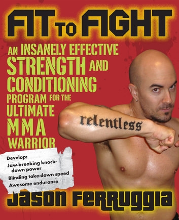 Fit to Fight - An Insanely Effective Strength and Conditioning Program for the Ultimate MMA Warrior ebook by Jason Ferruggia