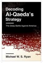 Decoding Al-Qaeda's Strategy - The Deep Battle Against America ebook by Michael Ryan