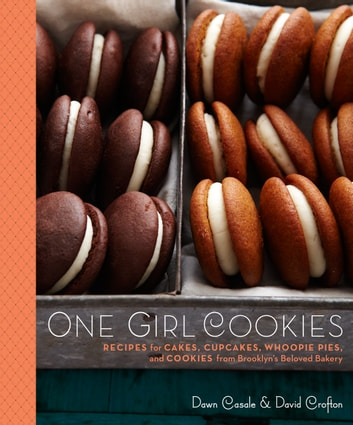One Girl Cookies - Recipes for Cakes, Cupcakes, Whoopie Pies, and Cookies from Brooklyn's Beloved Bakery: A Baking Book ebook by Dawn Casale,David Crofton