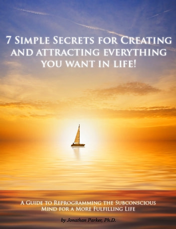 7 Simple Secrets to Creating and Attracting Everything You Want in Life ebook by Jonathan Parker