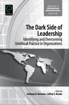 The Dark Side of Leadership - Identifying and Overcoming Unethical Practice in Organizations ebook by Anthony H. Normore, Jeffrey S. Brooks