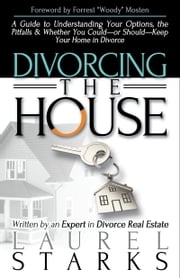 Divorcing the House - A Guide to Understanding Your Options, The Pitfalls, And Whether You Could-or Should-Keep Your Home in Divorce ebook by Laurel Starks,Forrest Mosten