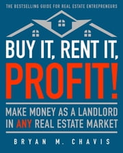 Buy It, Rent It, Profit! (Updated Edition) - Make Money as a Landlord in ANY Real Estate Market ebook by Bryan  M. Chavis
