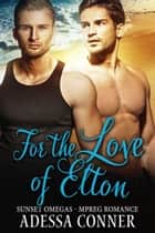 For The Love of Elton - A Non-Shifter Mpreg Romance ebook by Adessa Conner