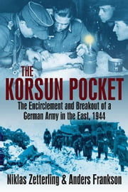 Korsun Pocket: The Encirclement and Breakout of a German Army in the East, 1944 - The Encirclement and Breakout of a German Army in the East, 1944 ebook by Nicklas Zetterling