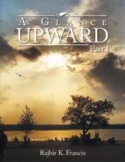 A Glance Upward Part I ebook by Rajbir K. Francis