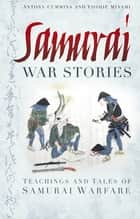 Samurai War Stories - Teaching and Tales of Samurai Warfare ebook by Antony Cummins, Yoshie Minami