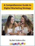 A Comprehensive Guide to Digital Marketing Strategy ebook by Neil Kokemuller