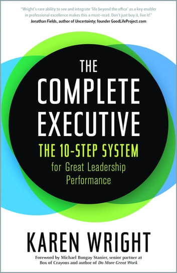 Complete Executive - The 10-Step System to Powering Up Peak Performance ebook by Karen Wright,Michael Bungay Stanier