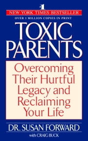 Toxic Parents - Overcoming Their Hurtful Legacy and Reclaiming Your Life ebook by Susan Forward