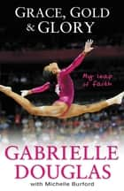 Grace, Gold, and Glory My Leap of Faith ebook by Gabrielle Douglas, Michelle Burford