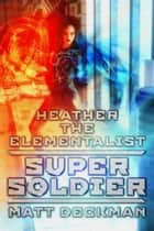 Heather The Elementalist: Super Soldier ebook by Matt Deckman