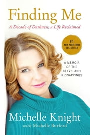 Finding Me - A Decade of Darkness, a Life Reclaimed: A Memoir of the Cleveland Kidnappings ebook by Michelle Knight,Michelle Burford