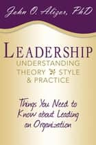 Leadership: Understanding Theory, Style, and Practice - Things You Need to Know About Leading an Organization ebook by John O. Alizor