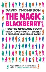 The Magic Blackberry - Creating and nurturing the right relationships at work ebook by David Thompson