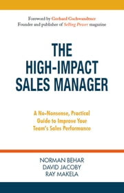 The High-Impact Sales Manager - A No-Nonsense, Practical Guide to Improve Your Team's Sales Performance ebook by Norman Behar, David Jacoby, Ray Makela