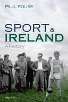 Sport and Ireland - A History ebook by Paul Rouse