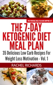 The 7-Day Ketogenic Diet Meal Plan: 35 Delicious Low Carb Recipes For Weight Loss Motivation - Volume 1 ebook by Rachel Richards