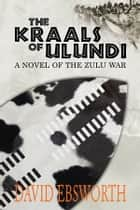 The Kraals of Ulundi - A Novel of the Zulu War ebook by David Ebsworth