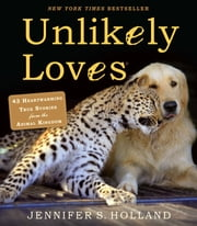 Unlikely Loves - 43 Heartwarming True Stories from the Animal Kingdom ebook by Jennifer S. Holland