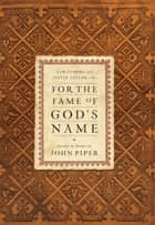 For the Fame of God's Name: Essays in Honor of John Piper - Essays in Honor of John Piper ebook by Sam Storms, Justin Taylor, Randy Alcorn,...